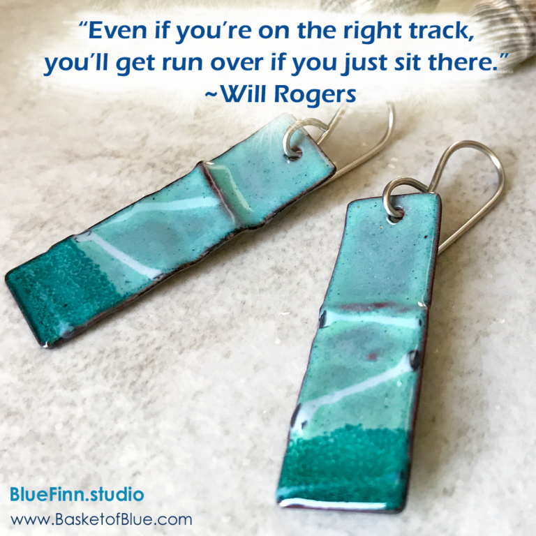 """Even if you're on the right track, you'll get run over if you just sit there."" ~Will Rogers"